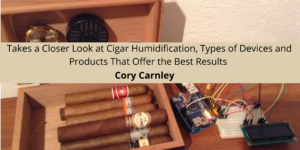 Cory Carnley Takes a Closer Look at Cigar Humidification, Types of Devices and Products That Offer the Best Results
