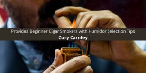 Cory Carnley Provides Beginner Cigar Smokers with Selection Tips